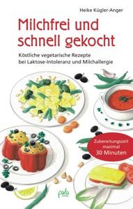 Kochbuch Milchfrei und schnell gekocht - Köstliche vegetarische Rezepte bei Laktose-Intoleranz und Milchallergie